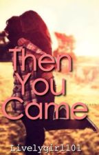 Then You Came by livelygirl101
