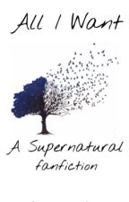 All I Want: A Supernatural Fanfiction by _badwolf_girl
