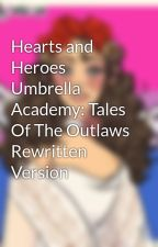 Hearts and Heroes Umbrella Academy: Tales Of The Outlaws Rewritten Version by Harmonic1738