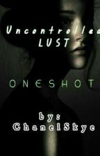 ONESHOT: Uncontrolled Lust by chanelskye