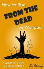 How to Rise From the Dead on Wattpad - A practical guide to getting noticed by Zoe_Blessing