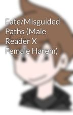 Fate/Misguided Paths (Male Reader X Female Harem) by vashen01