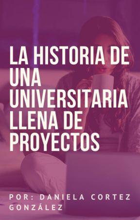 LA HISTORIA DE UNA UNIVERSITARIA LLENA DE PROYECTOS by DanielaCortez36