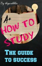 How to study- The Guide to success by thyscribbler