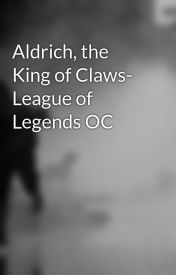 Aldrich  the King of Claws- League of Legends OC by StonedSideOfTheMoon