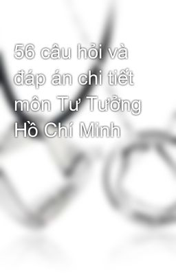56 câu hỏi và đáp án chi tiết môn Tư Tưởng Hồ Chí Minh