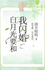 [HOÀN]- Bạch nguyệt quang đột nhiên muốn cùng tôi kết hôn by Phongnguyet24