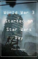 World War III Started on Star Wars Day by FizztheGreat
