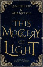 This Mockery of Light || A Collection of Stories by avadel