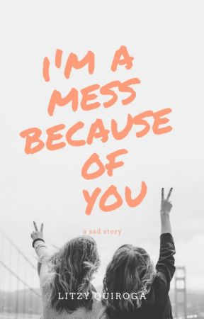I'm a mess because of you by LitzyQuiroga