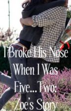 I Broke His Nose When I Was Five...2: Zoe's Story. by hobbity0923