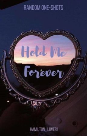 Hold Me Forever [Random One-Shots] by Hamilton_Lover1