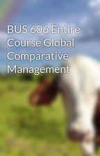 BUS 606 Entire Course Global Comparative Management by MonikaDela