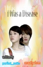 I Was A Disease (SHORT STORY) by perfect_naite