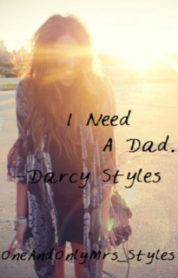 I Need A Dad. -Darcy Styles (A Harry Styles FanFic)