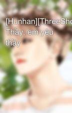 [Hunhan][ThreeShort] Thầy, em yêu thầy by Baekie