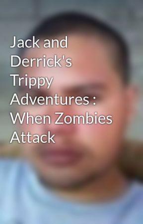 Jack and Derrick's  Trippy Adventures : When Zombies Attack by EdgarGutierrez