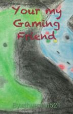 Your My Gaming Friend(BEN x reader) by Squishyisawesome