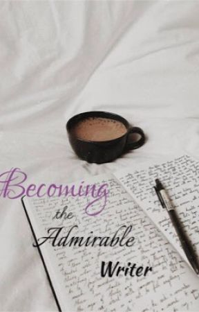 Becoming the Admirable Writer by stellar_ic