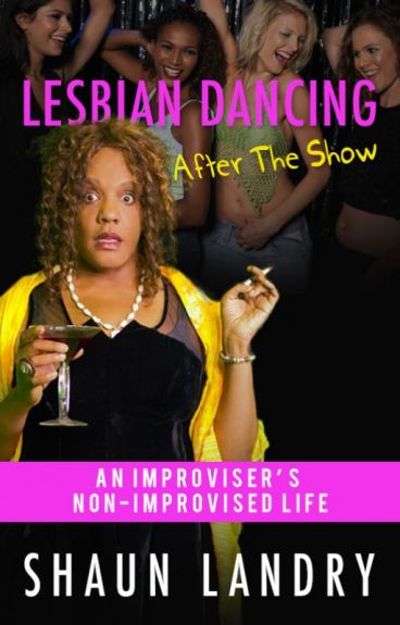 Lesbian Dancing After The Show: An Improviser's Non Improvised Life by shaunlandry