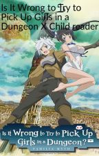 Is it Wrong to Pick up Girls in a Dungeon x Child reader by Silica1850