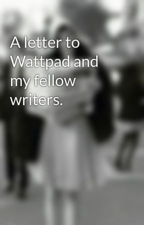 A letter to Wattpad and my fellow writers. by Peony14