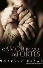O amor é para os fortes - Marcelo Cezar pelo espírito Marco Aurélio by NataliaPereira1