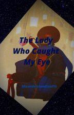 The Lady Who Caught My Eye by MisunderstoodSoul15