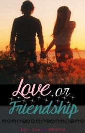 Love or Friendship by yougotmegood
