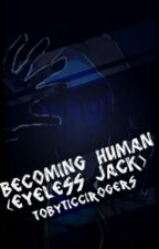 Becoming Human ( Eyeless Jack Fanfiction ) by TobyTicciRogers
