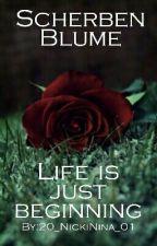 Scherben Blume - Life is just beginning TEIL 2 {Vorzeitig abgebrochen} by 20_NickiNina_01