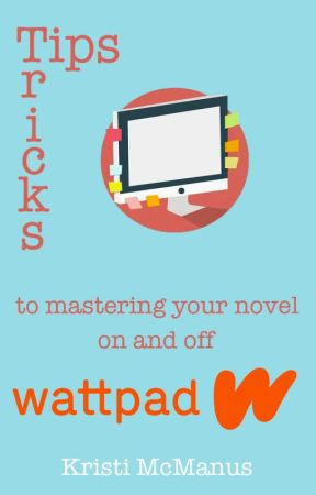 Tips & Tricks to Mastering your Novel by kristimcmanus