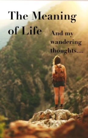 The Meaning of Life and my Wandering Thoughts - In which