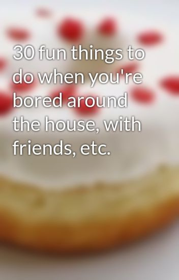 30 Fun Things To Do When You Re Bored Around The House With Friends