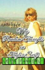My Random Thoughts On Taylor Swift by SwiftieWhat