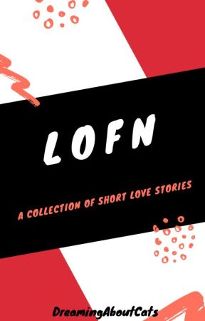 LOFN: A Collection Of Short Love Stories. by DreamingAboutCats