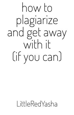 How To Plagiarize And Get Away With It (If You Can) by LittleRedYasha