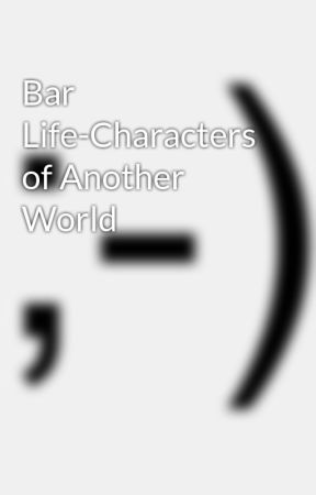 Bar Life-Characters of Another World by malakeyegod