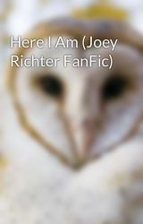 Here I Am (Joey Richter FanFic) by msio96