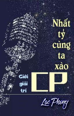 [BHTT] [QT] Nhất Tỷ Cùng Ta Xào CP - Lạc Phong