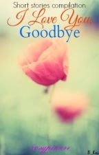I Love You, Goodbye by rosypink74