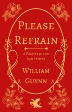 Please Refrain: A Fairytale for Bad People by InPowderAndCrinoline