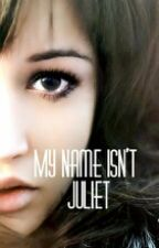 My Name Isn't Juliet (Still On Revision) by GirlLikeMe_97