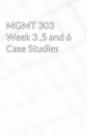 MGMT 303 Week 3 ,5 and 6 Case Studies by idaloamilan