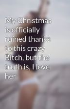 My Christmas is officially ruined thanks to this crazy Bitch, but the truth is, I love her  by thatDCGirl