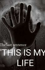 """The last sentence """"THIS IS MY LIFE by BlackStories23"""