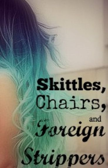 Skittles, Chairs, and Foreign Strippers by gabijaluvs2rite