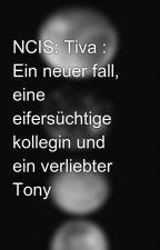 NCIS: Tiva : Ein neuer fall, eine eifersüchtige kollegin und ein verliebter Tony by StoryLove-