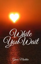 While You Wait (An Ongoing Reference Guide To Find Complete Romances) by gracemadden1234