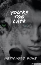 You're too Late (COMPLETE) by Nationals_duhh
